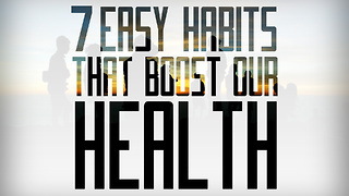 7 Easy Habits that Boost Our Health - Video