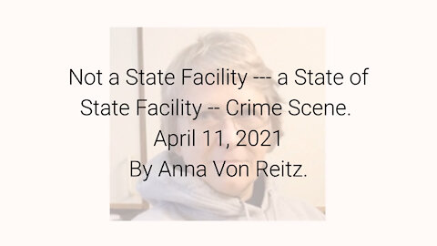 Not a State Facility --- a State of State Facility -- Crime Scene April 11, 2021By Anna Von Reitz