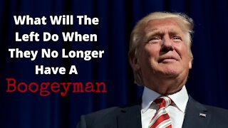 What What Will The Left Do When They No Longer Have A Boogeyman?