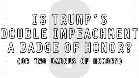 IS TRUMP'S DOUBLE IMPEACHMENT A BADGE OF HONOR? (Spoiler Alert: YES)