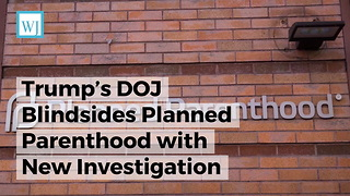 Trump's DOJ Blindsides Planned Parenthood with New Investigation - Video