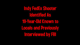 Indy FedEx Shooter Identified As 19-Year-Old Known to Locals and Previously Interviewed by FBI