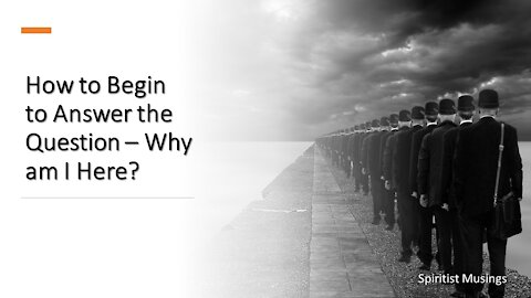 How to Begin to Answer the Question – Why am I Here?