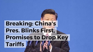 Breaking: China's Pres. Blinks First, Promises to Drop Key Tariffs - Video