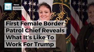 First Female Border Patrol Chief Reveals What It's Like To Work For Trump - Video