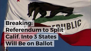 Breaking: Referendum to Split Calif. Into 3 States Will Be on Ballot - Video