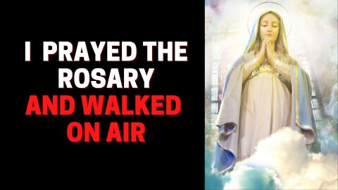 I prayed the Rosary and walked on air