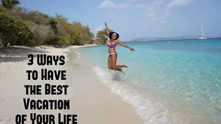 3 ways to have the best vacation of your life