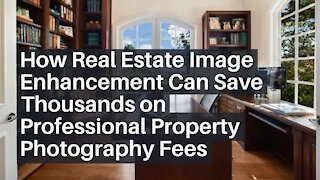 How Real Estate Image Enhancement Can Save Thousands on Professional Property Photography Fees