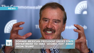 Former Mexican President Urges State Department To Take 'Atomic Toy' Away From Trump - Video