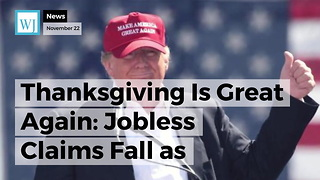 Thanksgiving Is Great Again: Jobless Claims Fall as Historic Run Continues - Video