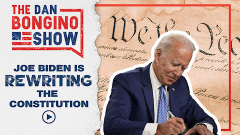 Joe Biden is Rewriting the Constitution