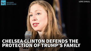 Chelsea Clinton Defends The Protection Of Trump's Family