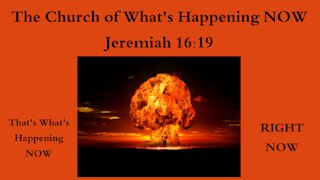 The Church of What's Happening Now! Jeremiah 16:19 - That's What's Happening NOW!