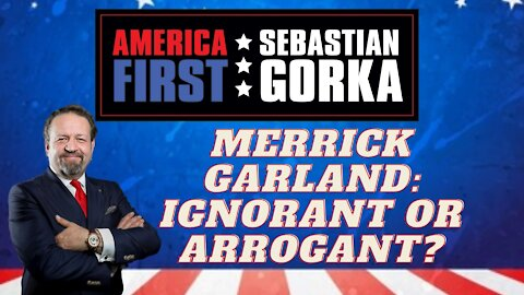 Merrick Garland: Ignorant or arrogant? Sebastian Gorka on AMERICA First