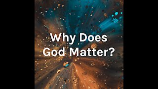Why Does God Matter #1: Does God Exist?