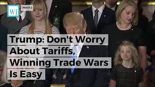 Trump: Don't Worry About Tariffs, Winning Trade Wars Is Easy