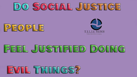 Do social justice people feel justified doing evil things?