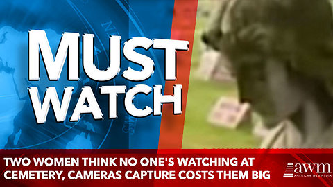 Two Women Think No One's Watching At Cemetery, Cameras Capture Costs Them Big