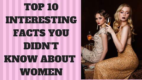 TOP 10 INTERESTING FACTS ABOUT WOMEN AROUND THE WORLD