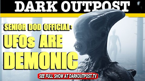 Dark Outpost 05-07-2021 Senior DOD Official: UFOs Are Demonic