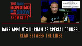 Barr appoints Durham as Special Counsel. Read Between The Lines - Dan Bongino Show Clips