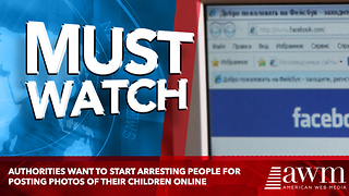 Authorities Want To Start Arresting People For Posting Photos Of Their Children Online - Video