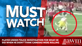 Player Under Police Investigation For What He Did When He Didn't Think Cameras Were Rolling - Video