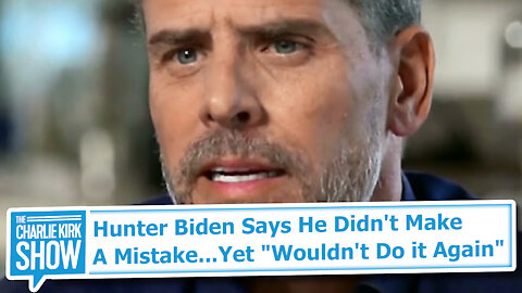 "Hunter Biden Says He Didn't Make A Mistake...Yet ""Wouldn't Do it Again"""