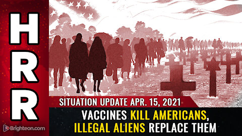 Situation Update - 4/15/2021 - Vaccines KILL Americans, illegal aliens REPLACE them