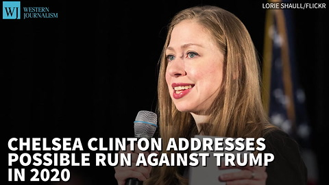 Chelsea Clinton Addresses Possible Run Against Trump In 2020
