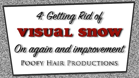 4 Getting Rid of Visual Snow On again, and Improvement Poofy Hair Productions