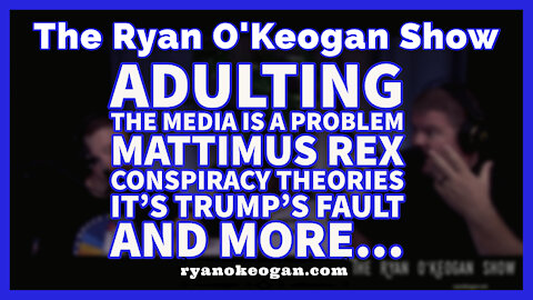 Adulting, Media is a Problem, Mattimus Rex, Conspiracy Theories, It's Trumps Fault