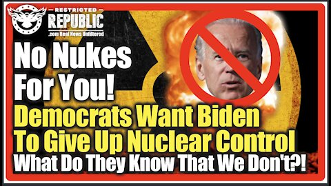 No Nukes For You! Democrats Want Biden To Give Up Nuclear Control! What Do They Know That We Don't?!