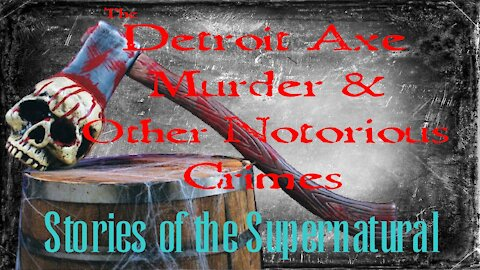 Detroit Axe Murder and Other Notorious Crimes | Stories of the Supernatural