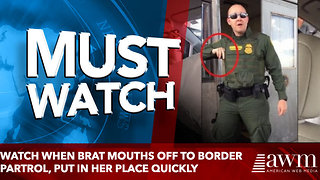Watch when brat mouths off to border partrol, put in her place quickly - Video