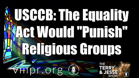 "24 Feb 21, The Terry and Jesse Show: USCCB: The Equality Act Would ""Punish"" Religious Groups"