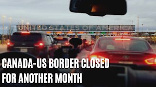 Canada-US Border Is Reportedly Going To Be Closed For Another Month