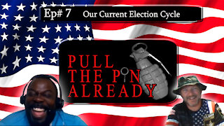 Pull the Pin Already (Episode # 7) Our Current Election Cycle