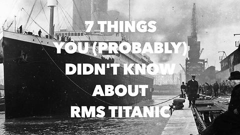 7 Things you (probably) didn't know about RMS Titanic