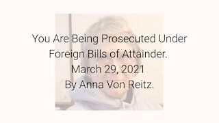 You Are Being Prosecuted Under Foreign Bills of Attainder March 29, 2021 By Anna Von Reitz