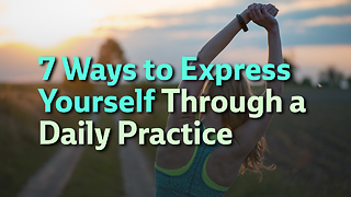 7 Ways to Express Yourself through a Daily Practice - Video