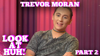 TREVOR MORAN on LOOK AT HUH! Part 2 - Video