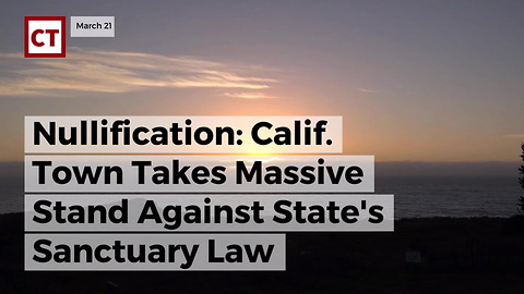 Nullification: Calif. Town Takes Massive Stand Against State's Sanctuary Law