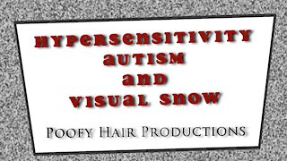 Hypersensitivity Autism and Visual Snow. Poofy Hair Productions