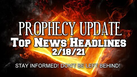 Prophecy Update Top News Headlines - 2/18/21