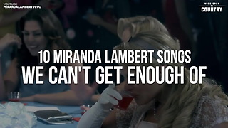 Miranda Lambert Songs We Can't Get Enough Of