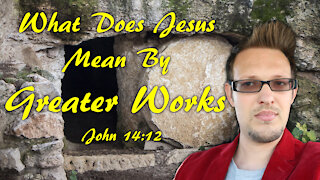 What Does Jesus Mean By Greater Works | John 14:12