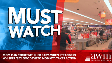 Mom Is In Store With Her Baby, When Strangers Whisper 'Say Goodbye To Mommy'; Takes Action