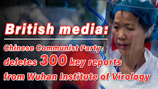 British media: Chinese Communist Party deletes 300 key reports from Wuhan Institute of Virology
